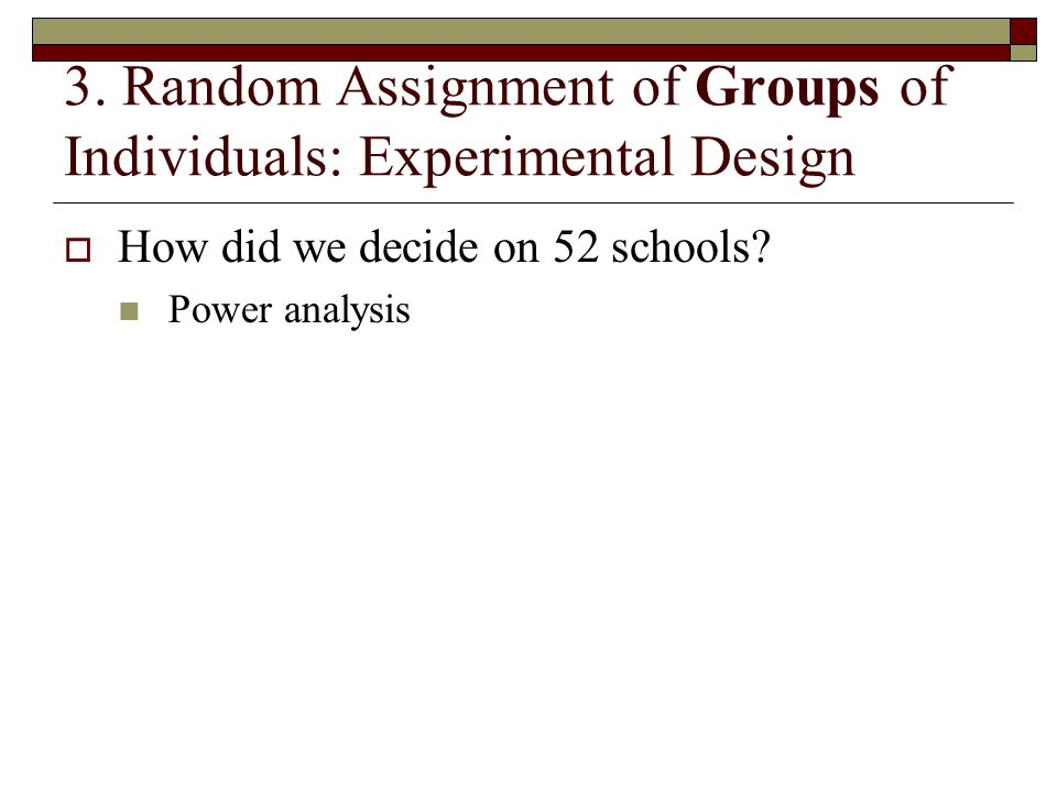 3. Random Assignment of Groups of Individuals: Experimental Design  How did we decide on 52 schools? Power analysis