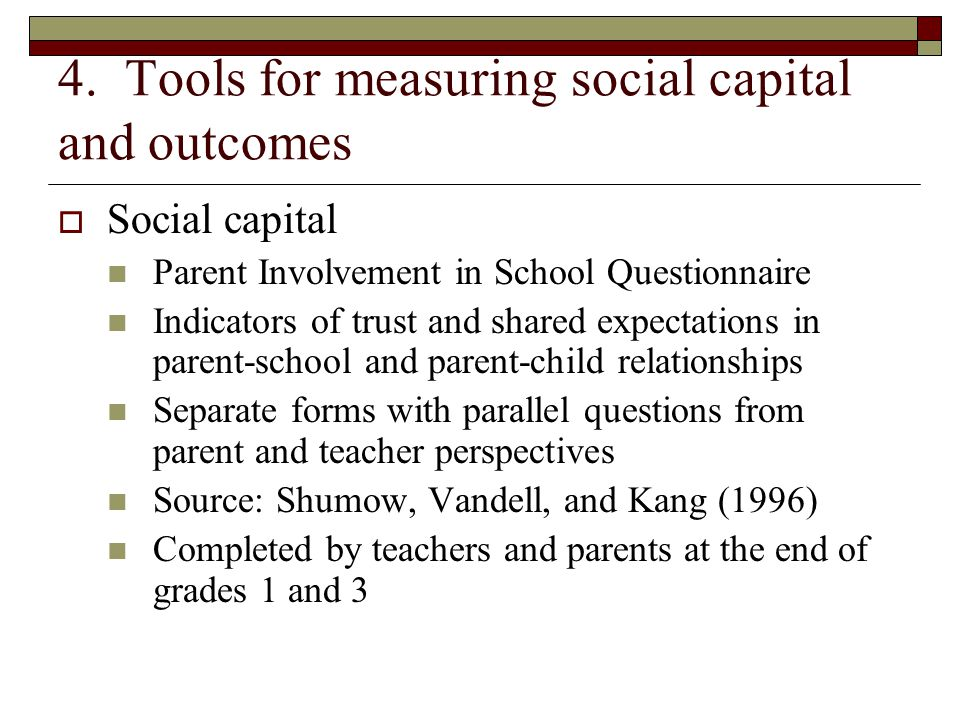 4. Tools for measuring social capital and outcomes  Social capital Parent Involvement in School Questionnaire Indicators of trust and shared expectat