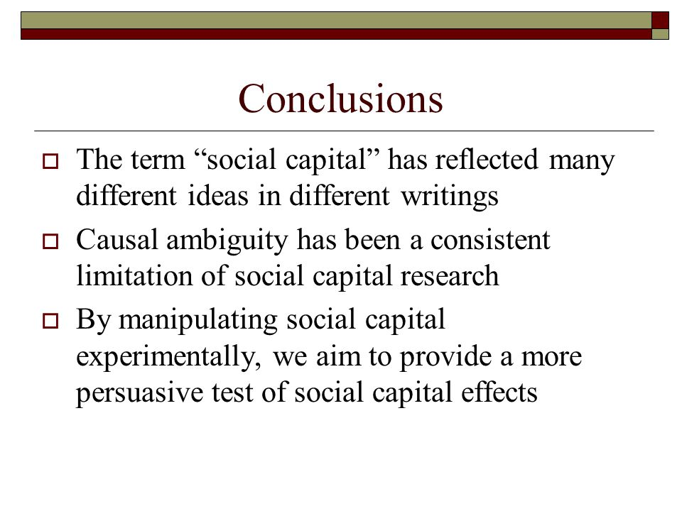 "Conclusions  The term ""social capital"" has reflected many different ideas in different writings  Causal ambiguity has been a consistent limitation o"