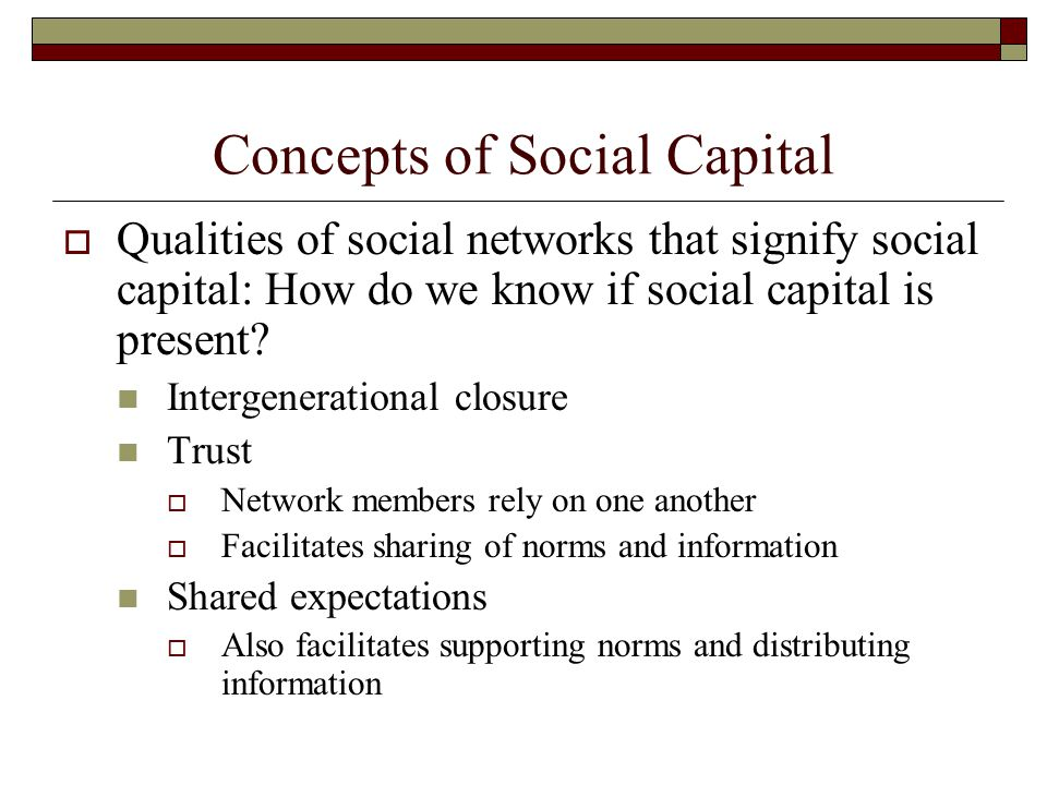 Concepts of Social Capital  Qualities of social networks that signify social capital: How do we know if social capital is present? Intergenerational