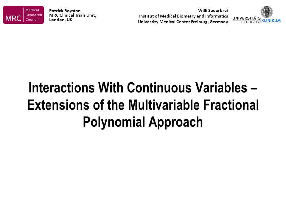 Interactions With Continuous Variables – Extensions of the Multivariable Fractional Polynomial Approach Willi Sauerbrei Institut of Medical Biometry and Informatics University Medical Center Freiburg, Germany Patrick Royston MRC Clinical Trials Unit, London, UK