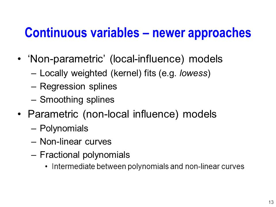 13 Continuous variables – newer approaches 'Non-parametric' (local-influence) models –Locally weighted (kernel) fits (e.g. lowess) –Regression splines