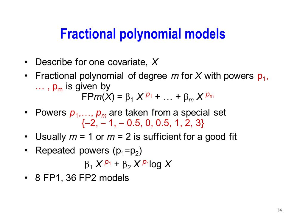 14 Fractional polynomial models Describe for one covariate, X Fractional polynomial of degree m for X with powers p 1, …, p m is given by FPm(X) =  1 X p 1 + … +  m X p m Powers p 1,…, p m are taken from a special set {  2,  1,  0.5, 0, 0.5, 1, 2, 3} Usually m = 1 or m = 2 is sufficient for a good fit Repeated powers (p 1 =p 2 )  1 X p 1 +  2 X p 1 log X 8 FP1, 36 FP2 models