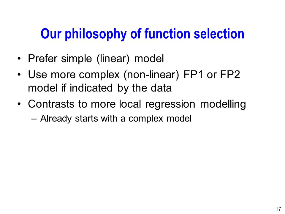 17 Our philosophy of function selection Prefer simple (linear) model Use more complex (non-linear) FP1 or FP2 model if indicated by the data Contrasts to more local regression modelling –Already starts with a complex model