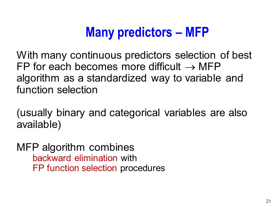 21 Many predictors – MFP With many continuous predictors selection of best FP for each becomes more difficult  MFP algorithm as a standardized way to variable and function selection (usually binary and categorical variables are also available) MFP algorithm combines backward elimination with FP function selection procedures
