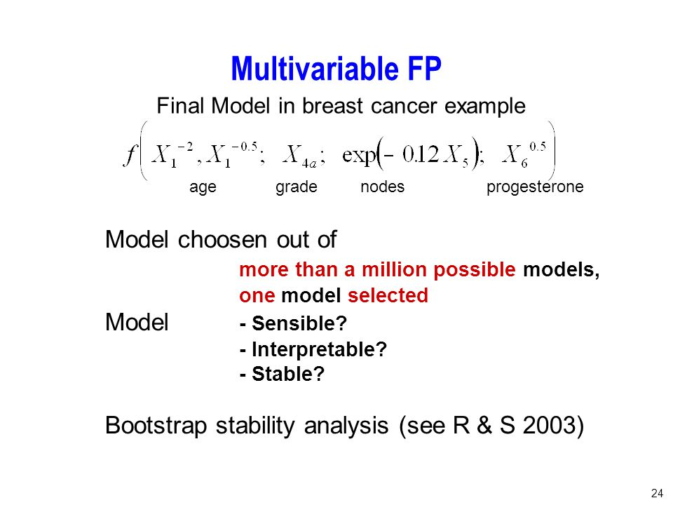 24 Multivariable FP Model choosen out of more than a million possible models, one model selected Model - Sensible? - Interpretable? - Stable? Bootstra