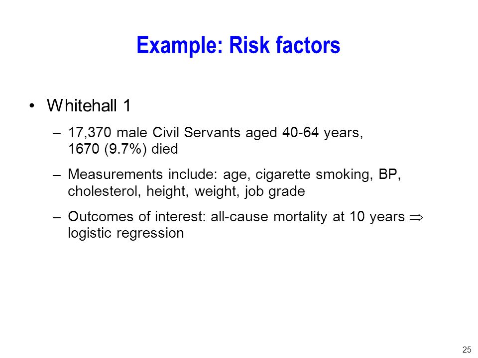 25 Example: Risk factors Whitehall 1 –17,370 male Civil Servants aged 40-64 years, 1670 (9.7%) died –Measurements include: age, cigarette smoking, BP, cholesterol, height, weight, job grade –Outcomes of interest: all-cause mortality at 10 years  logistic regression