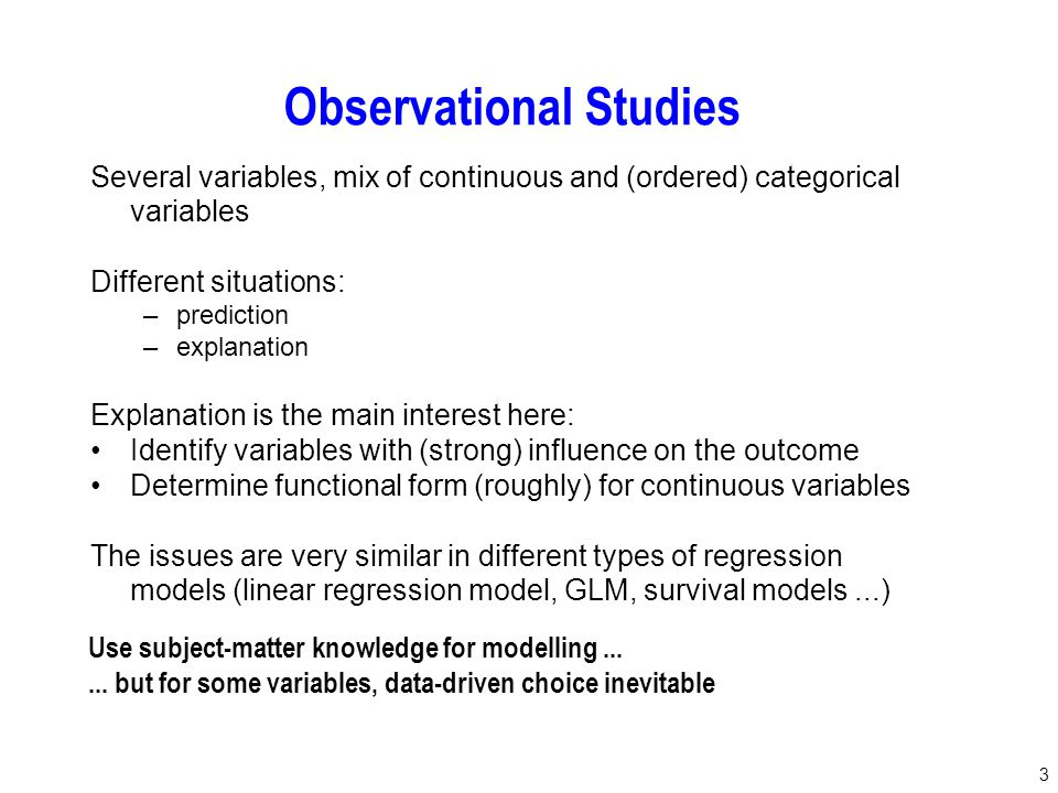 3 Observational Studies Several variables, mix of continuous and (ordered) categorical variables Different situations: –prediction –explanation Explan