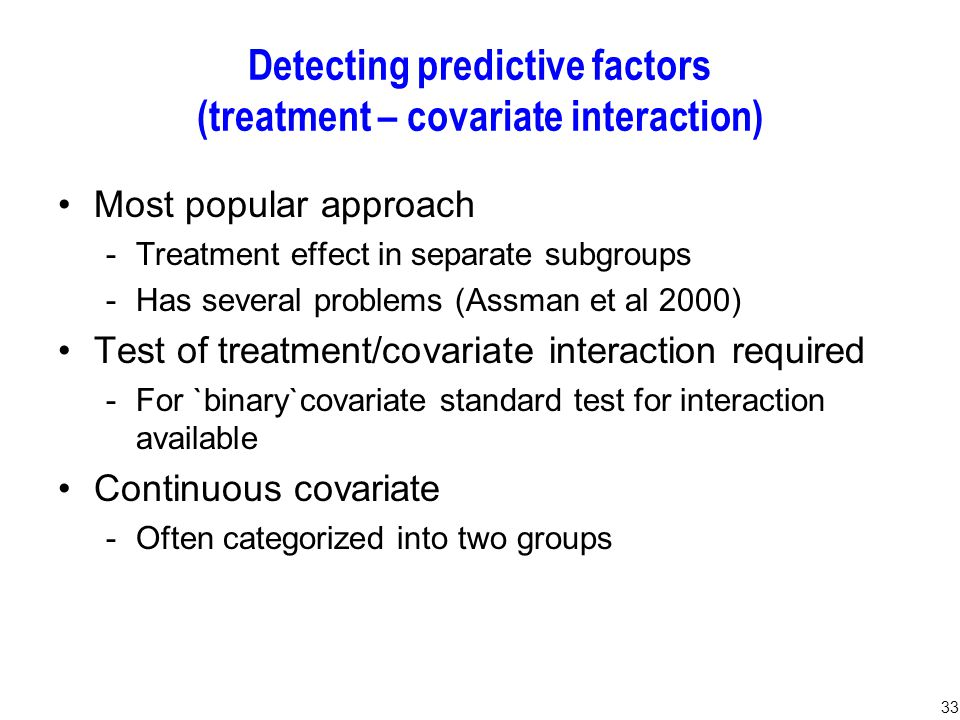 33 Detecting predictive factors (treatment – covariate interaction) Most popular approach -Treatment effect in separate subgroups -Has several problems (Assman et al 2000) Test of treatment/covariate interaction required -For `binary`covariate standard test for interaction available Continuous covariate -Often categorized into two groups