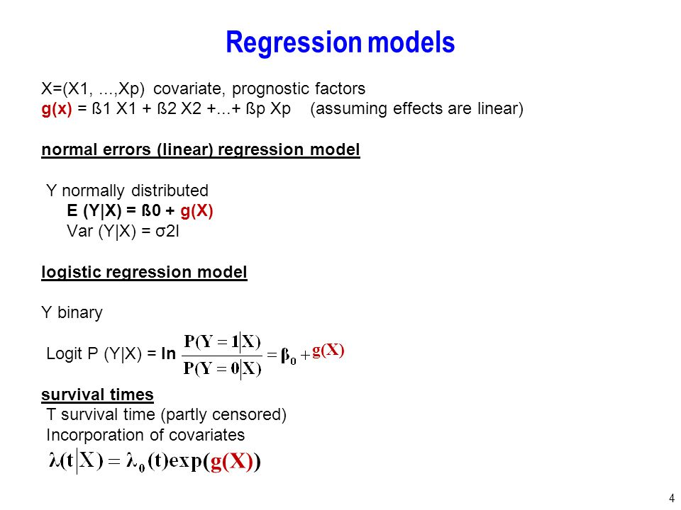 4 Regression models X=(X1,...,Xp) covariate, prognostic factors g(x) = ß1 X1 + ß2 X2 +...+ ßp Xp (assuming effects are linear) normal errors (linear) regression model Y normally distributed E (Y|X) = ß0 + g(X) Var (Y|X) = σ2I logistic regression model Y binary Logit P (Y|X) = ln survival times T survival time (partly censored) Incorporation of covariates g(X) (g(X))