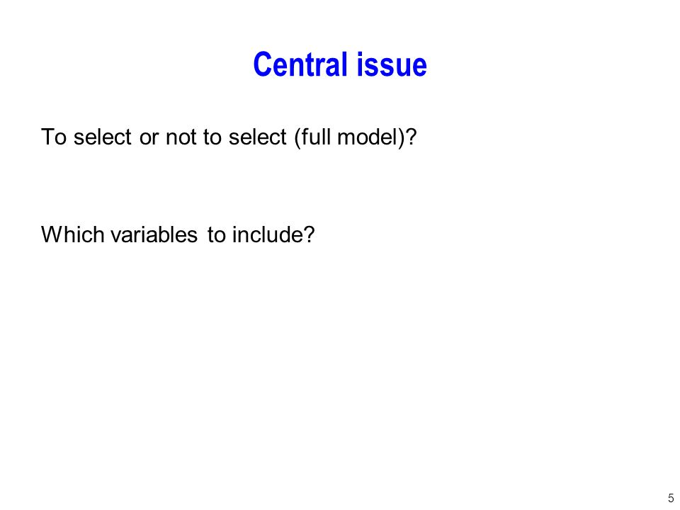 5 Central issue To select or not to select (full model) Which variables to include