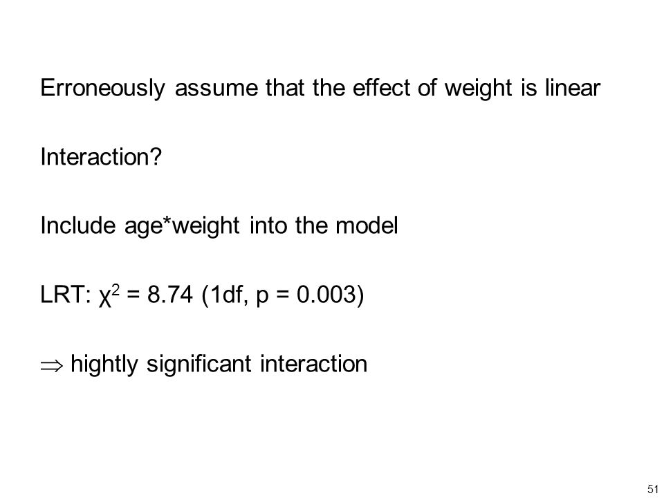 51 Erroneously assume that the effect of weight is linear Interaction? Include age*weight into the model LRT: χ 2 = 8.74 (1df, p = 0.003)  hightly si