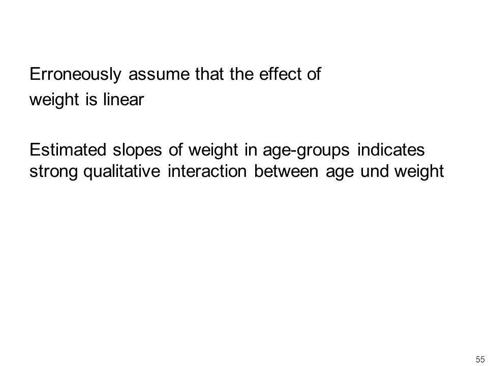 55 Erroneously assume that the effect of weight is linear Estimated slopes of weight in age-groups indicates strong qualitative interaction between age und weight