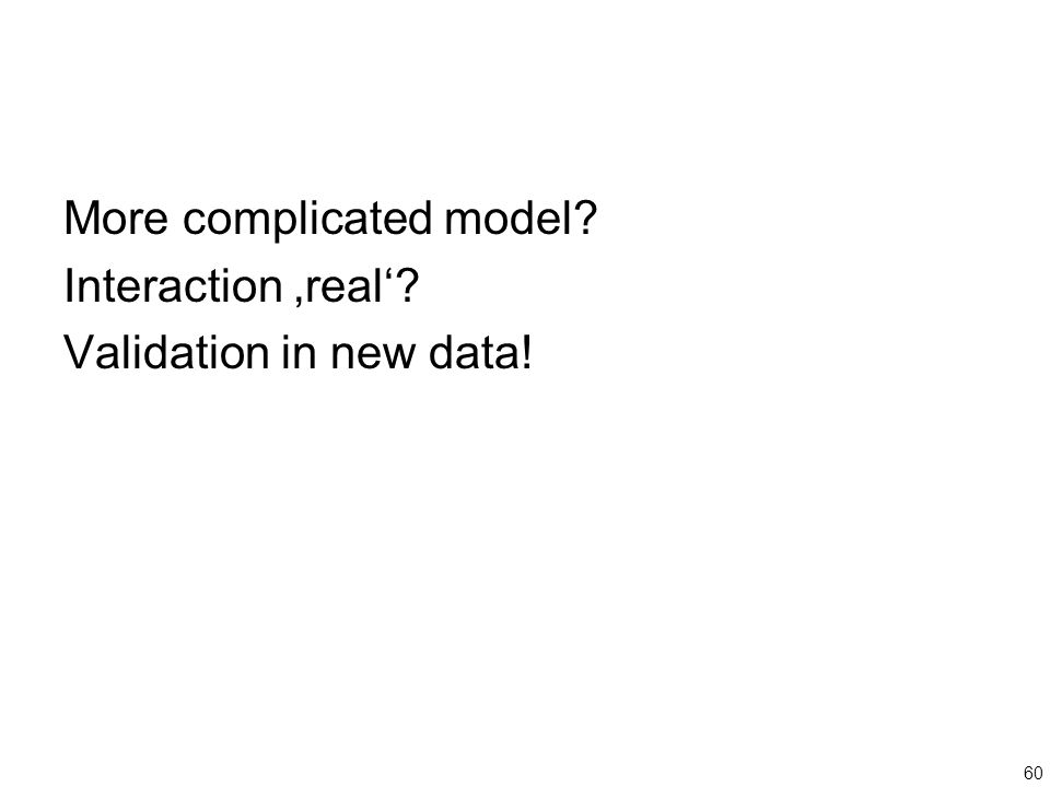 60 More complicated model Interaction 'real' Validation in new data!