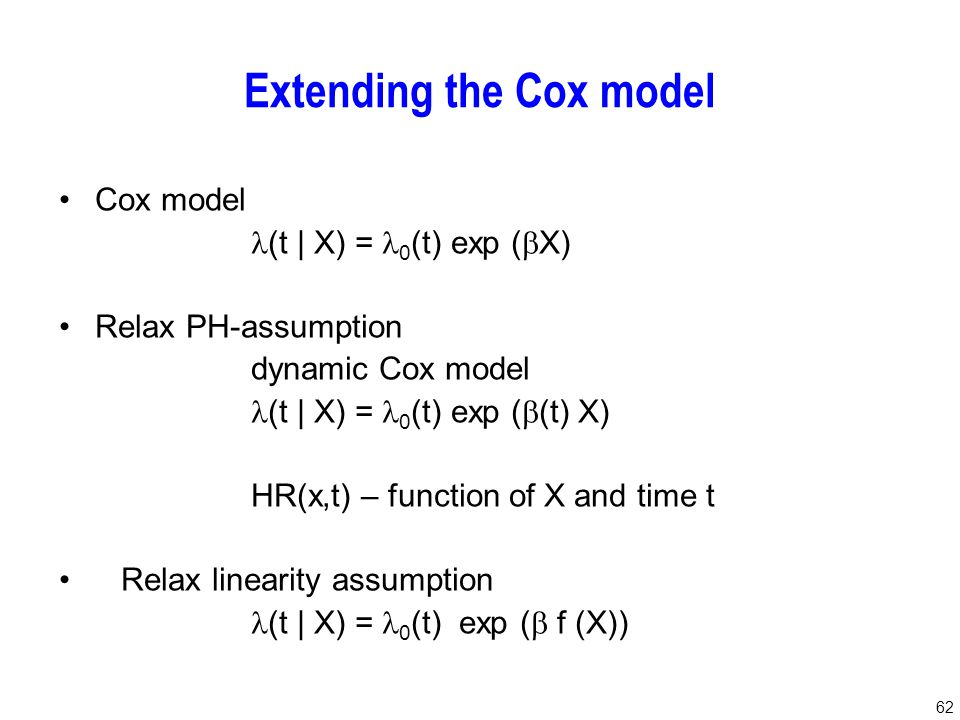 62 Extending the Cox model Cox model (t | X) = 0 (t) exp (  X) Relax PH-assumption dynamic Cox model (t | X) = 0 (t) exp (  (t) X) HR(x,t) – function of X and time t Relax linearity assumption (t | X) = 0 (t) exp (  f (X))