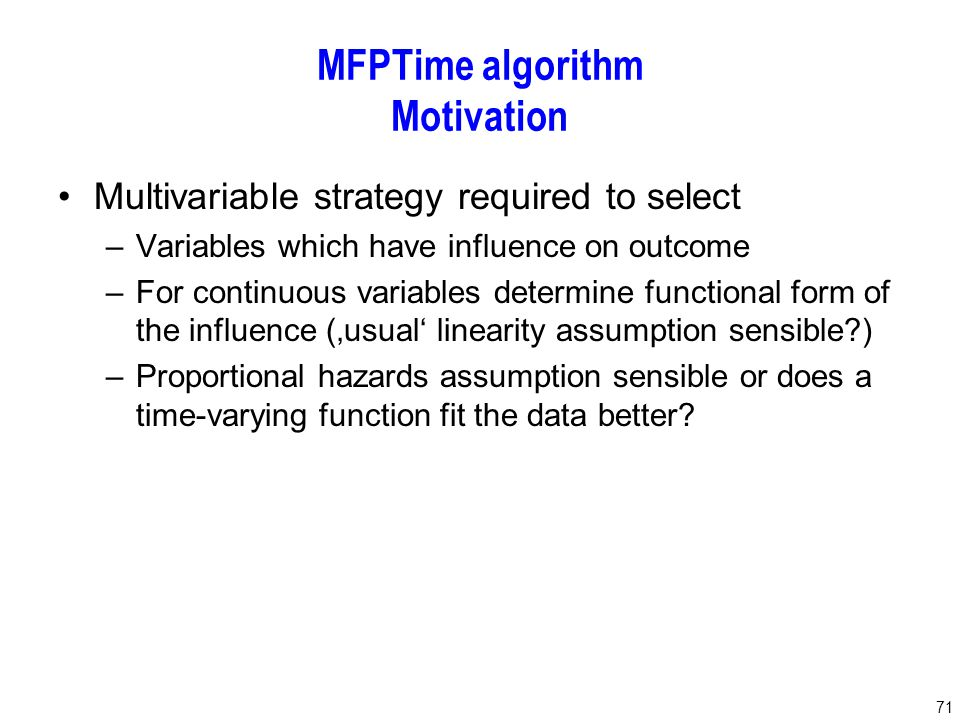 71 MFPTime algorithm Motivation Multivariable strategy required to select –Variables which have influence on outcome –For continuous variables determine functional form of the influence ('usual' linearity assumption sensible ) –Proportional hazards assumption sensible or does a time-varying function fit the data better