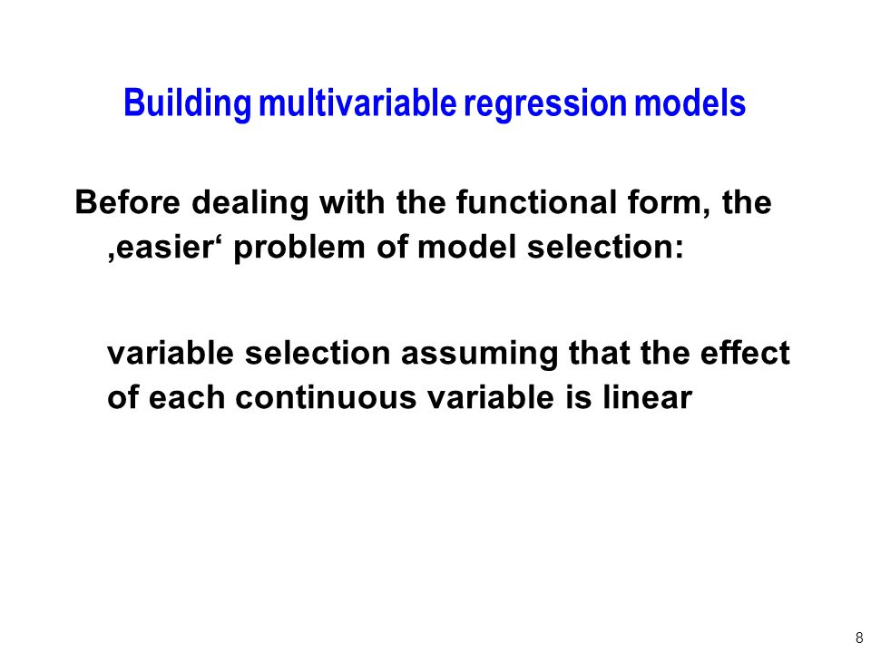 79 Towards recommendations for model-building by selection of variables and functional forms for continuous predictors under several assumptions IssueRecommendation Variable selection procedureBackward elimination; significance level as key tuning parameter, choice depends on the aim of the study Functional form for continuous covariates Linear function as the default , check improvement in model fit by fractional polynomials.