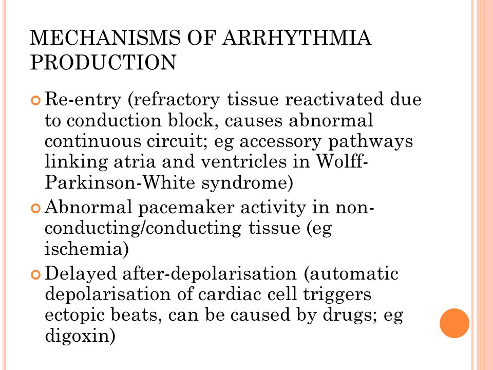 MECHANISMS OF ARRHYTHMIA PRODUCTION Re-entry (refractory tissue reactivated due to conduction block, causes abnormal continuous circuit; eg accessory pathways linking atria and ventricles in Wolff- Parkinson-White syndrome) Abnormal pacemaker activity in non- conducting/conducting tissue (eg ischemia) Delayed after-depolarisation (automatic depolarisation of cardiac cell triggers ectopic beats, can be caused by drugs; eg digoxin)