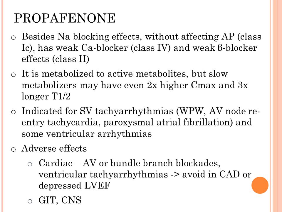 o Besides Na blocking effects, without affecting AP (class Ic), has weak Ca-blocker (class IV) and weak β-blocker effects (class II) o It is metabolized to active metabolites, but slow metabolizers may have even 2x higher Cmax and 3x longer T1/2 o Indicated for SV tachyarrhythmias (WPW, AV node re- entry tachycardia, paroxysmal atrial fibrillation) and some ventricular arrhythmias o Adverse effects o Cardiac – AV or bundle branch blockades, ventricular tachyarrhythmias -> avoid in CAD or depressed LVEF o GIT, CNS PROPAFENONE