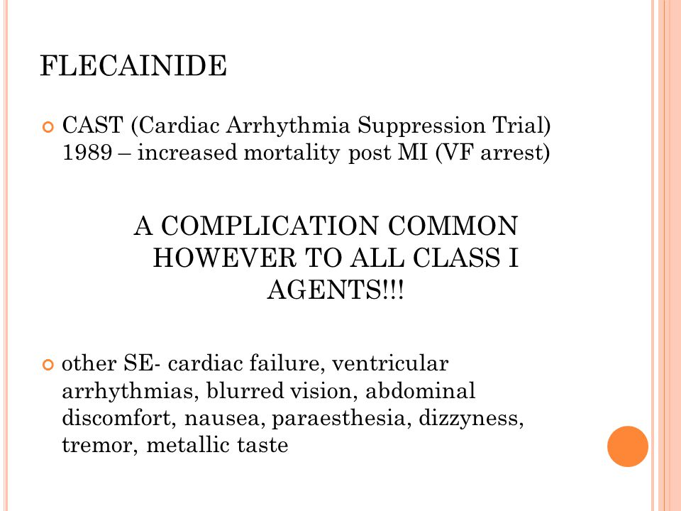 FLECAINIDE CAST (Cardiac Arrhythmia Suppression Trial) 1989 – increased mortality post MI (VF arrest) A COMPLICATION COMMON HOWEVER TO ALL CLASS I AGENTS!!.