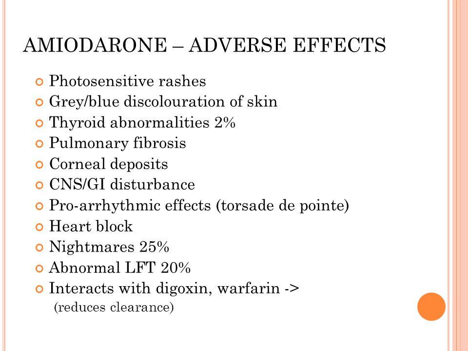 AMIODARONE – ADVERSE EFFECTS Photosensitive rashes Grey/blue discolouration of skin Thyroid abnormalities 2% Pulmonary fibrosis Corneal deposits CNS/GI disturbance Pro-arrhythmic effects (torsade de pointe) Heart block Nightmares 25% Abnormal LFT 20% Interacts with digoxin, warfarin -> (reduces clearance)