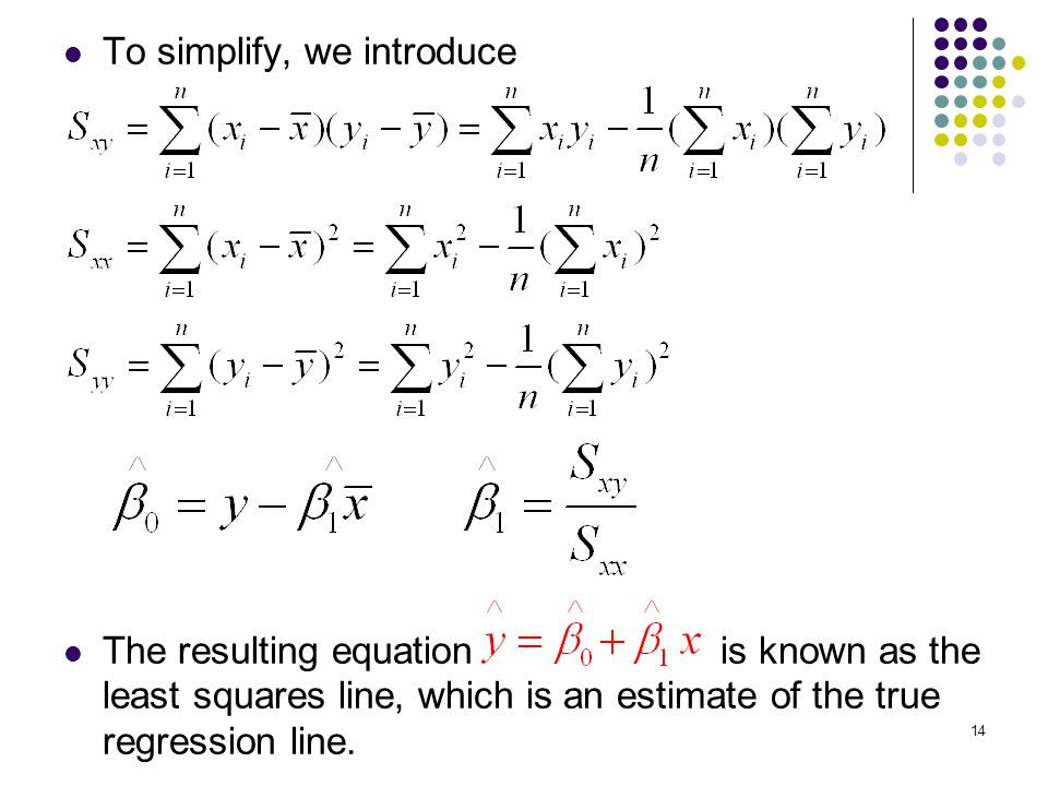 To simplify, we introduce The resulting equation is known as the least squares line, which is an estimate of the true regression line. 14