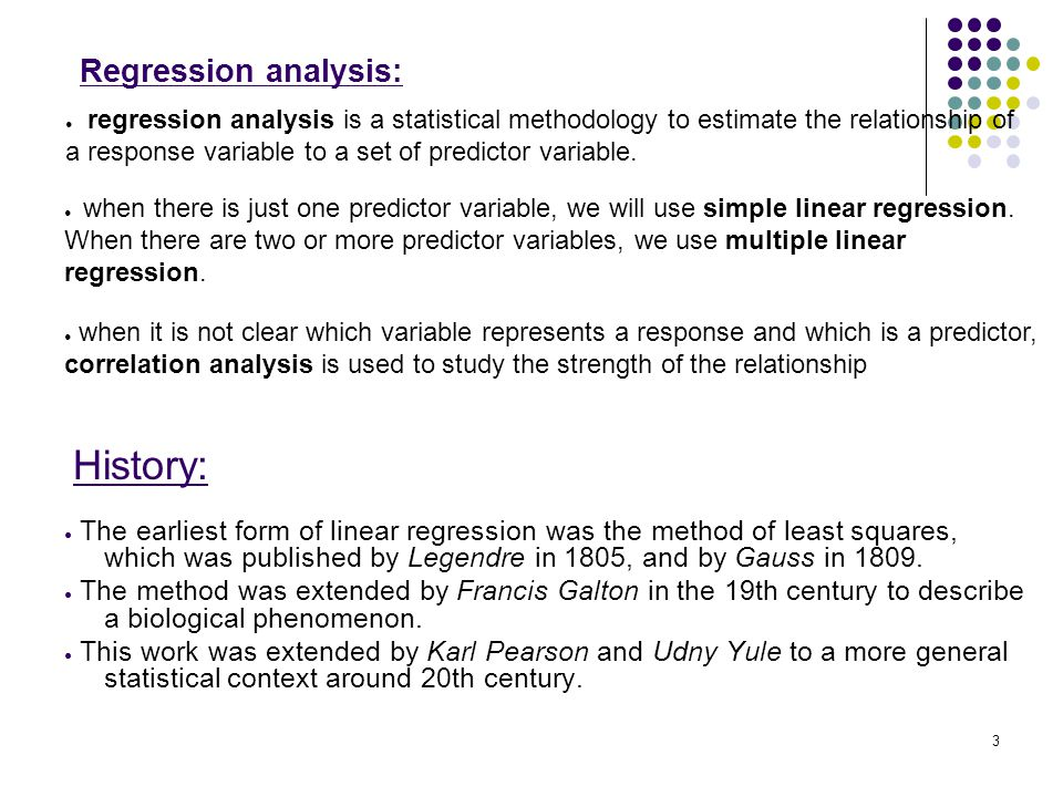 Regression analysis: ● The earliest form of linear regression was the method of least squares, which was published by Legendre in 1805, and by Gauss i