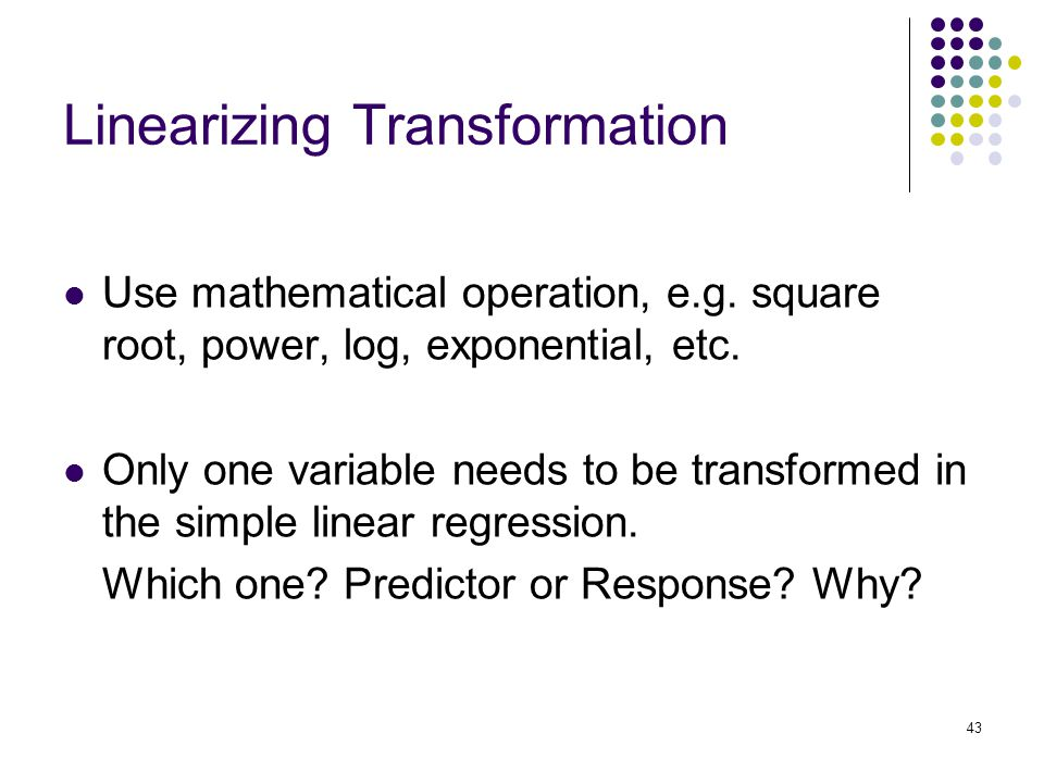 Linearizing Transformation Use mathematical operation, e.g. square root, power, log, exponential, etc. Only one variable needs to be transformed in th
