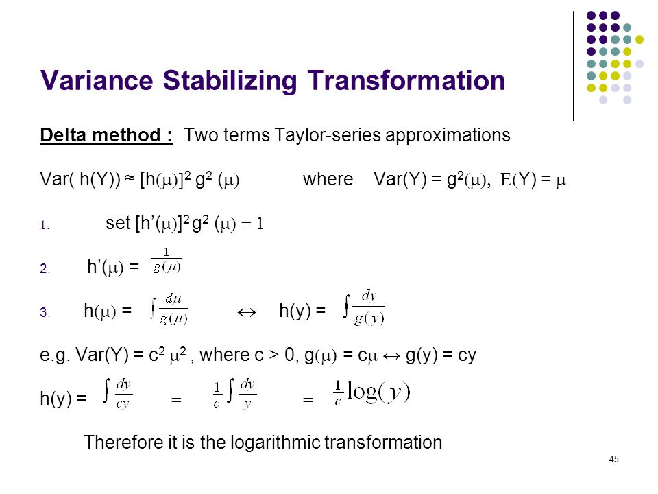 Variance Stabilizing Transformation Delta method : Two terms Taylor-series approximations Var( h(Y)) ≈ [h  2 g 2 (  where  Var(Y) = g 2 