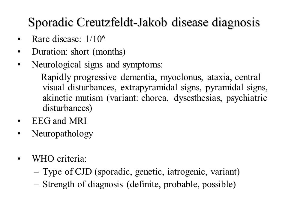 Sporadic Creutzfeldt-Jakob disease diagnosis Rare disease: 1/10 6 Duration: short (months) Neurological signs and symptoms: Rapidly progressive dementia, myoclonus, ataxia, central visual disturbances, extrapyramidal signs, pyramidal signs, akinetic mutism (variant: chorea, dysesthesias, psychiatric disturbances) EEG and MRI Neuropathology WHO criteria: –Type of CJD (sporadic, genetic, iatrogenic, variant) –Strength of diagnosis (definite, probable, possible)