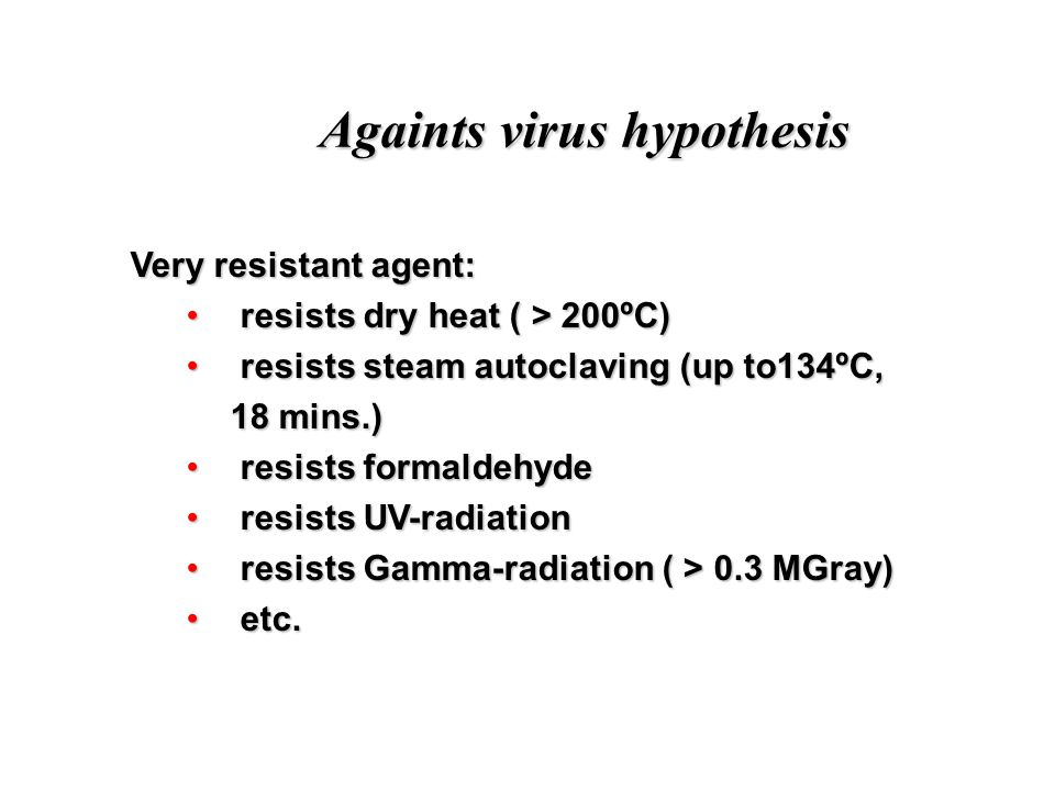 Againts virus hypothesis Very resistant agent: Very resistant agent: resists dry heat ( > 200ºC) resists dry heat ( > 200ºC) resists steam autoclaving (up to134ºC, 18 mins.) resists steam autoclaving (up to134ºC, 18 mins.) resists formaldehyde resists formaldehyde resists UV-radiation resists UV-radiation resists Gamma-radiation ( > 0.3 MGray) resists Gamma-radiation ( > 0.3 MGray) etc.