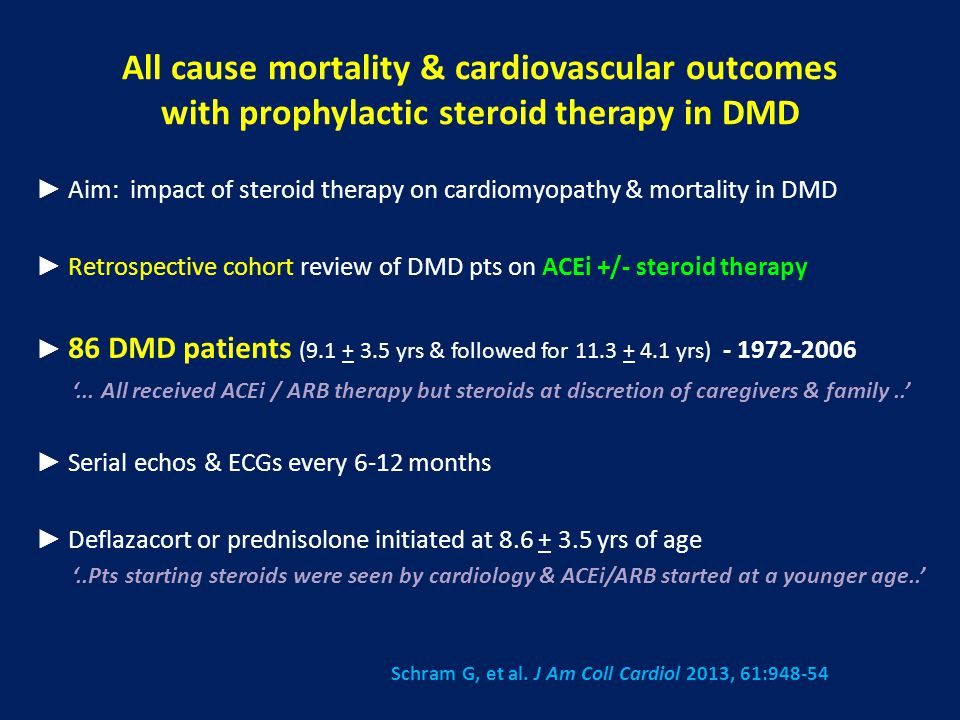 All cause mortality & cardiovascular outcomes with prophylactic steroid therapy in DMD ► Aim: impact of steroid therapy on cardiomyopathy & mortality in DMD ► Retrospective cohort review of DMD pts on ACEi +/- steroid therapy ► 86 DMD patients (9.1 + 3.5 yrs & followed for 11.3 + 4.1 yrs) - 1972-2006 '...