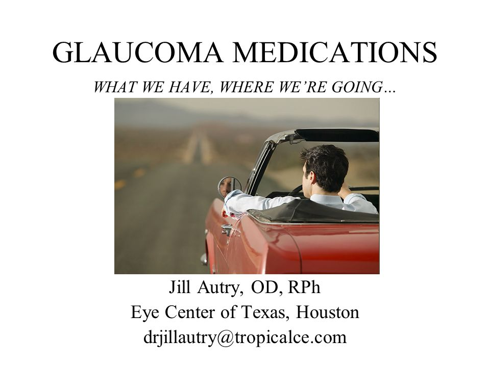GLAUCOMA MEDICATIONS WHAT WE HAVE, WHERE WE'RE GOING… Jill Autry, OD, RPh Eye Center of Texas, Houston drjillautry@tropicalce.com