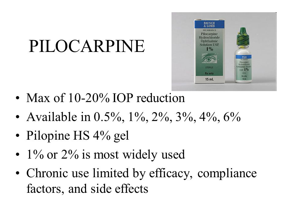 PILOCARPINE Max of 10-20% IOP reduction Available in 0.5%, 1%, 2%, 3%, 4%, 6% Pilopine HS 4% gel 1% or 2% is most widely used Chronic use limited by efficacy, compliance factors, and side effects