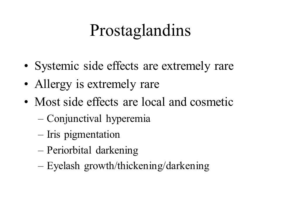 Prostaglandins Systemic side effects are extremely rare Allergy is extremely rare Most side effects are local and cosmetic –Conjunctival hyperemia –Iris pigmentation –Periorbital darkening –Eyelash growth/thickening/darkening