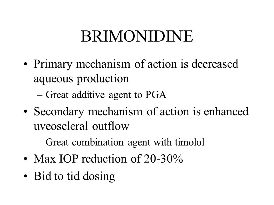 BRIMONIDINE Primary mechanism of action is decreased aqueous production –Great additive agent to PGA Secondary mechanism of action is enhanced uveoscleral outflow –Great combination agent with timolol Max IOP reduction of 20-30% Bid to tid dosing