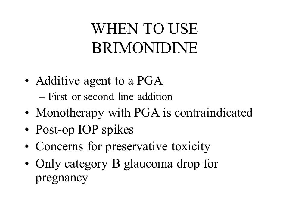 WHEN TO USE BRIMONIDINE Additive agent to a PGA –First or second line addition Monotherapy with PGA is contraindicated Post-op IOP spikes Concerns for preservative toxicity Only category B glaucoma drop for pregnancy