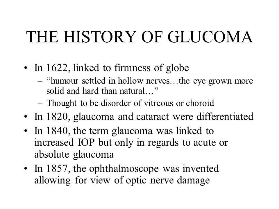 THE HISTORY OF GLUCOMA In 1622, linked to firmness of globe – humour settled in hollow nerves…the eye grown more solid and hard than natural… –Thought to be disorder of vitreous or choroid In 1820, glaucoma and cataract were differentiated In 1840, the term glaucoma was linked to increased IOP but only in regards to acute or absolute glaucoma In 1857, the ophthalmoscope was invented allowing for view of optic nerve damage