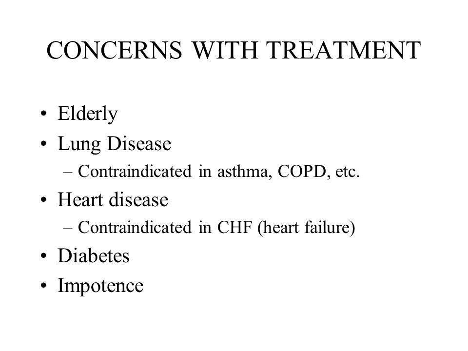 CONCERNS WITH TREATMENT Elderly Lung Disease –Contraindicated in asthma, COPD, etc.