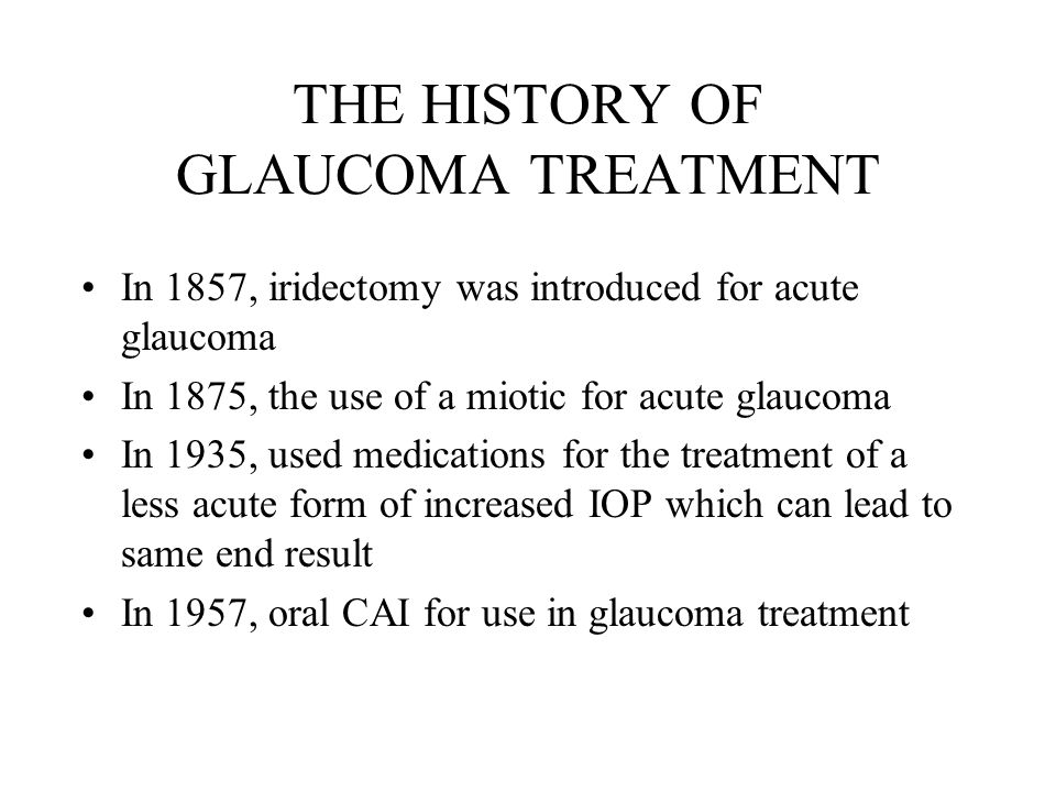 THE HISTORY OF GLAUCOMA TREATMENT In 1857, iridectomy was introduced for acute glaucoma In 1875, the use of a miotic for acute glaucoma In 1935, used