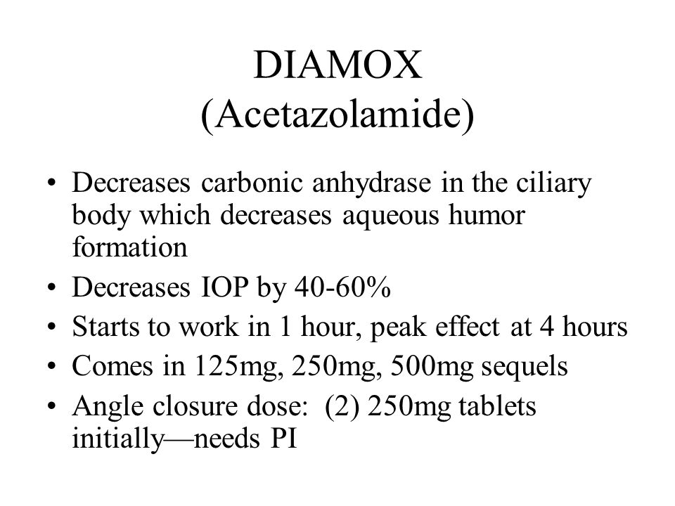 DIAMOX (Acetazolamide) Decreases carbonic anhydrase in the ciliary body which decreases aqueous humor formation Decreases IOP by 40-60% Starts to work in 1 hour, peak effect at 4 hours Comes in 125mg, 250mg, 500mg sequels Angle closure dose: (2) 250mg tablets initially—needs PI