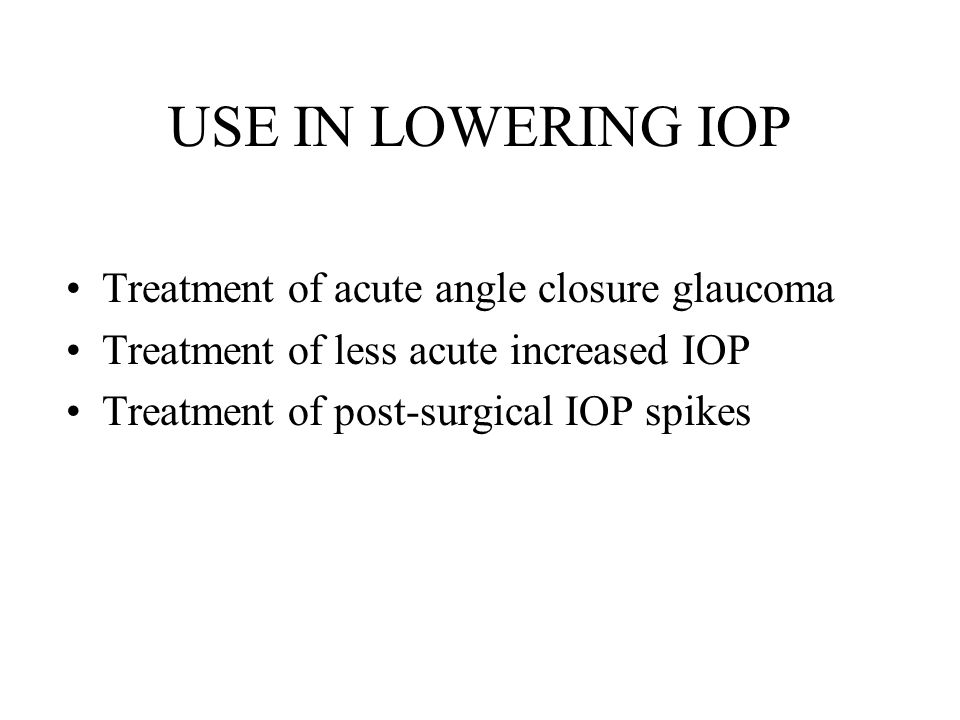 USE IN LOWERING IOP Treatment of acute angle closure glaucoma Treatment of less acute increased IOP Treatment of post-surgical IOP spikes