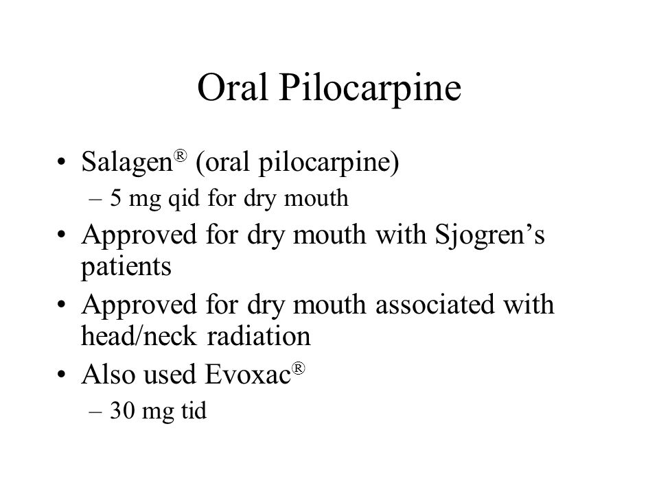 Oral Pilocarpine Salagen ® (oral pilocarpine) –5 mg qid for dry mouth Approved for dry mouth with Sjogren's patients Approved for dry mouth associated with head/neck radiation Also used Evoxac ® –30 mg tid