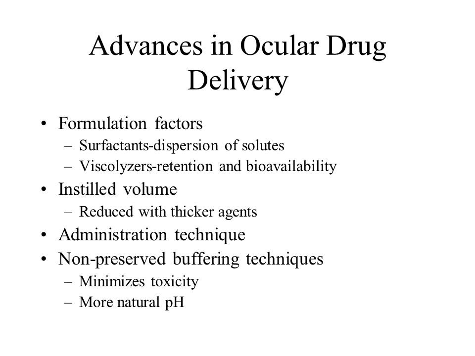 Advances in Ocular Drug Delivery Formulation factors –Surfactants-dispersion of solutes –Viscolyzers-retention and bioavailability Instilled volume –Reduced with thicker agents Administration technique Non-preserved buffering techniques –Minimizes toxicity –More natural pH