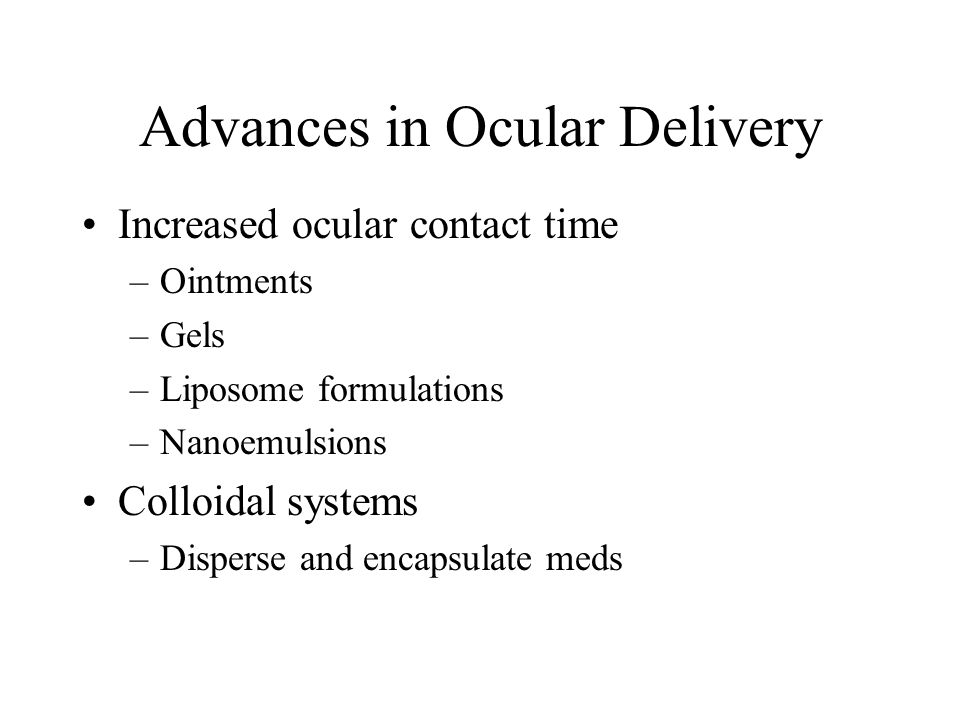 Advances in Ocular Delivery Increased ocular contact time –Ointments –Gels –Liposome formulations –Nanoemulsions Colloidal systems –Disperse and encapsulate meds