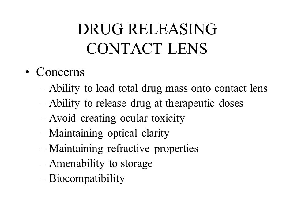 DRUG RELEASING CONTACT LENS Concerns –Ability to load total drug mass onto contact lens –Ability to release drug at therapeutic doses –Avoid creating ocular toxicity –Maintaining optical clarity –Maintaining refractive properties –Amenability to storage –Biocompatibility