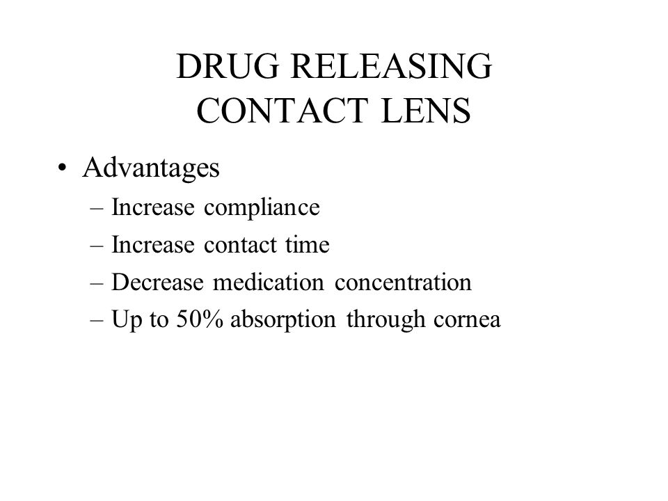 DRUG RELEASING CONTACT LENS Advantages –Increase compliance –Increase contact time –Decrease medication concentration –Up to 50% absorption through cornea