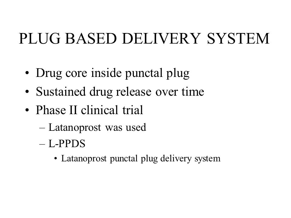 PLUG BASED DELIVERY SYSTEM Drug core inside punctal plug Sustained drug release over time Phase II clinical trial –Latanoprost was used –L-PPDS Latanoprost punctal plug delivery system
