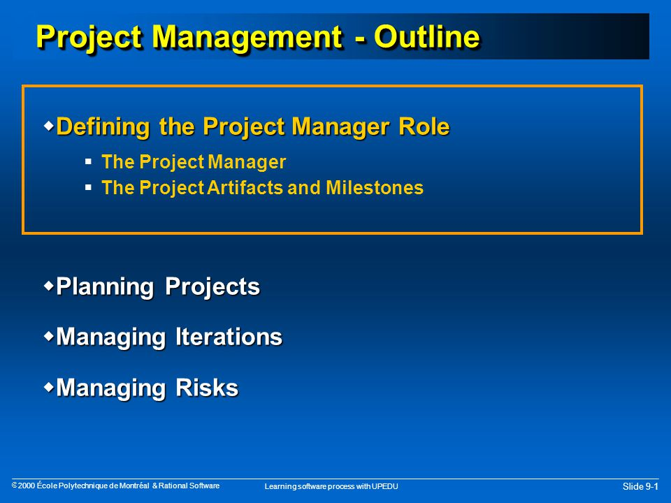 Learning software process with UPEDU Slide 9-1  2000 École Polytechnique de Montréal & Rational Software Project Management - Outline  Defining the Project Manager Role  The Project Manager  The Project Artifacts and Milestones  Planning Projects  Managing Iterations  Managing Risks