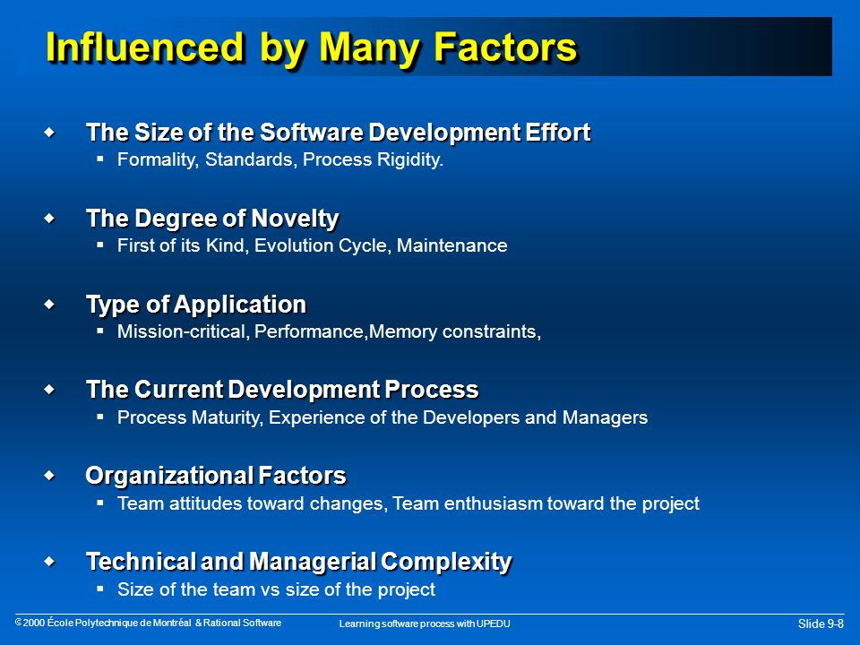 Learning software process with UPEDU Slide 9-8  2000 École Polytechnique de Montréal & Rational Software Influenced by Many Factors  The Size of the Software Development Effort  Formality, Standards, Process Rigidity.